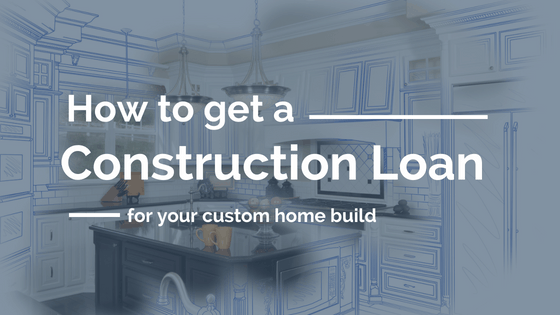 How to Get a Construction Loan for My Custom Home Build